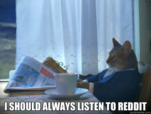 i should always listen to reddit - The One Percent Cat