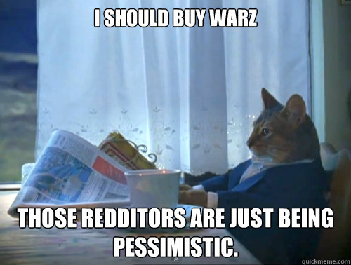 i should buy warz those redditors are just being pessimistic - The One Percent Cat