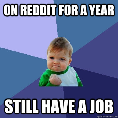 on reddit for a year still have a job - Success Kid