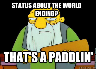status about the world ending thats a paddlin -