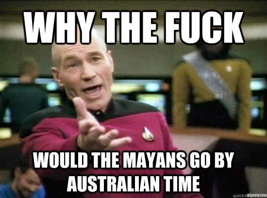why the fuck would the mayans go by australian time - Annoyed Picard HD