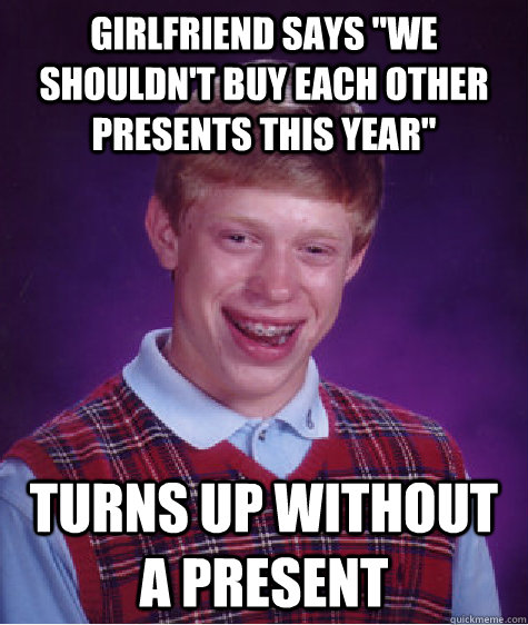 girlfriend says we shouldnt buy each other presents this y - Bad Luck Brian