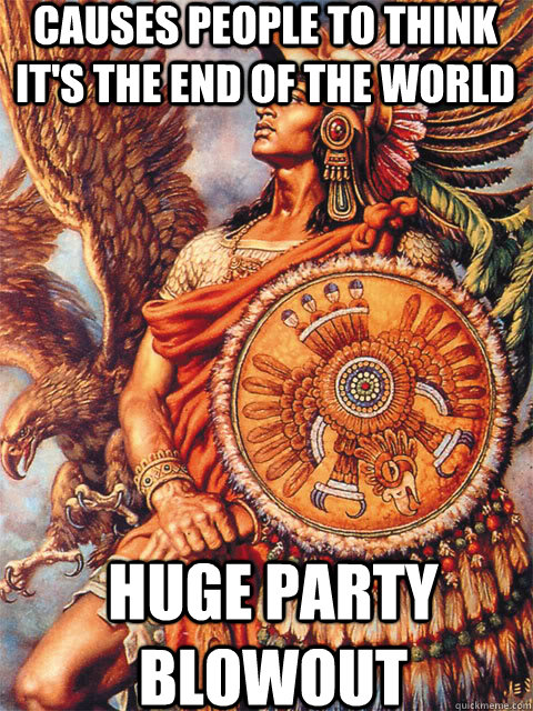 causes people to think its the end of the world huge party - Good Guy Aztec