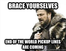 brace yourselves end of the world pickup lines are coming - BRACE YOURSELVES