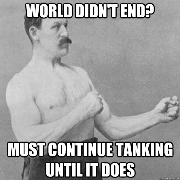 world didnt end must continue tanking until it does - overly manly man