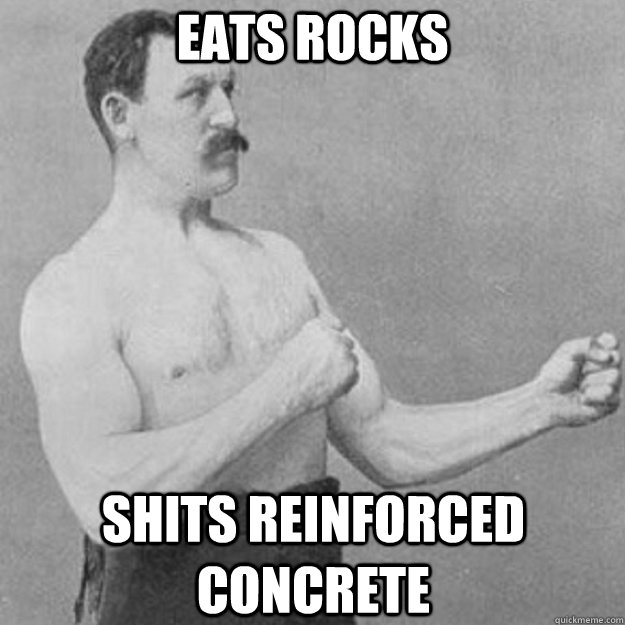 eats rocks shits reinforced concrete - overly manly man