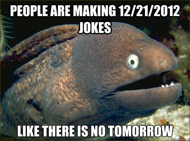people are making 12212012 jokes like there is no tomorrow - Bad Joke Eel