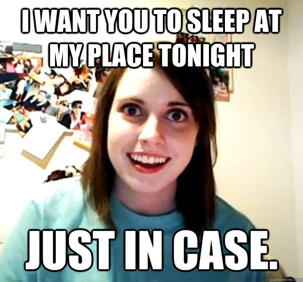 i want you to sleep at my place tonight just in case  - Overly Attached Girlfriend