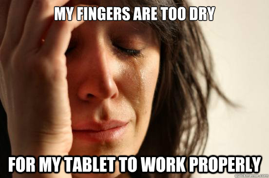 my fingers are too dry for my tablet to work properly - First World Problems