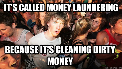 its called money laundering because its cleaning dirty mon - Sudden Clarity Clarence