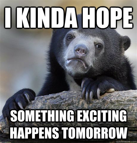 i kinda hope something exciting happens tomorrow - Confession Bear