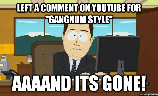 left a comment on youtube for gangnum style aaaand its gon - aaaand its gone