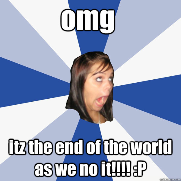 omg itz the end of the world as we no it p - Annoying Facebook Girl