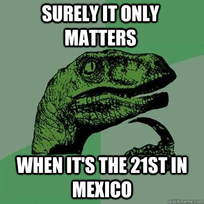 surely it only matters when its the 21st in mexico - Philosoraptor