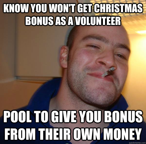 know you wont get christmas bonus as a volunteer pool to gi - Good Guy Greg