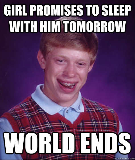 girl promises to sleep with him tomorrow world ends - Bad Luck Brian