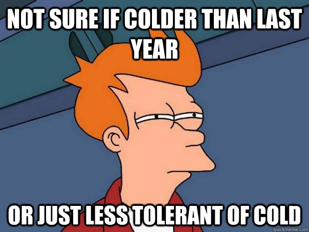 not sure if colder than last year or just less tolerant of c - Futurama Fry
