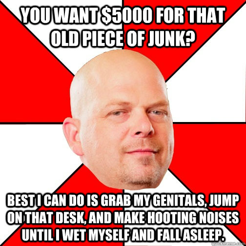 you want 5000 for that old piece of junk best i can do is  - Pawn Star