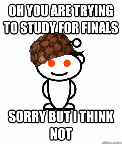 oh you are trying to study for finals sorry but i think not - Scumbag Reddit