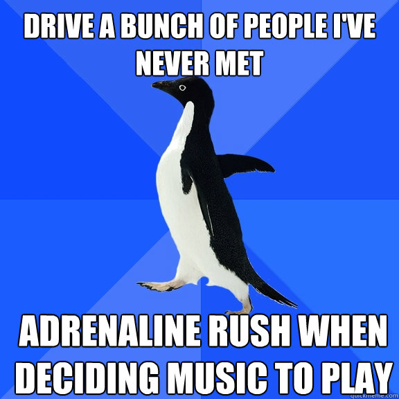 drive a bunch of people ive never met adrenaline rush when  - Socially Awkward Penguin