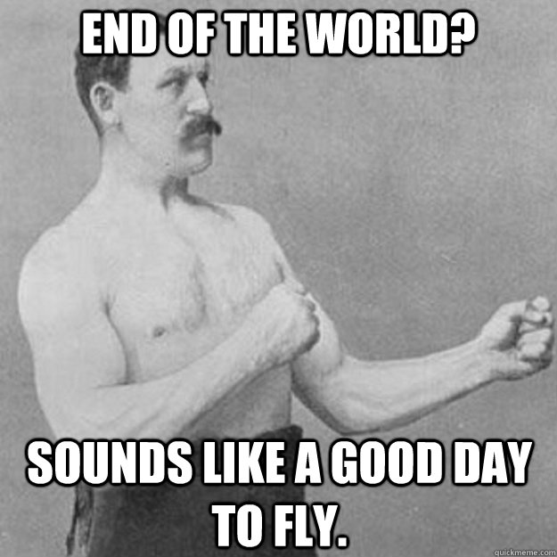 end of the world sounds like a good day to fly - overly manly man