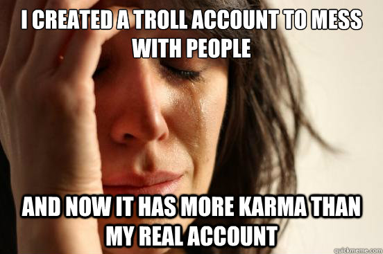 i created a troll account to mess with people and now it has - First World Problems