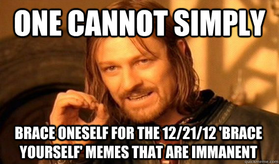 one cannot simply brace oneself for the 122112 brace your - One Does Not Simply