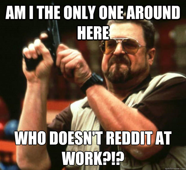 am i the only one around here who doesnt reddit at work - Am I the only one around here1