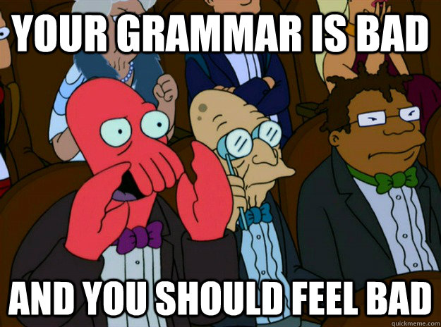 your grammar is bad and you should feel bad - Zoidberg you should feel bad