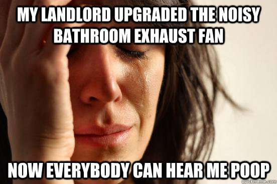 my landlord upgraded the noisy bathroom exhaust fan now ever - First World Problems