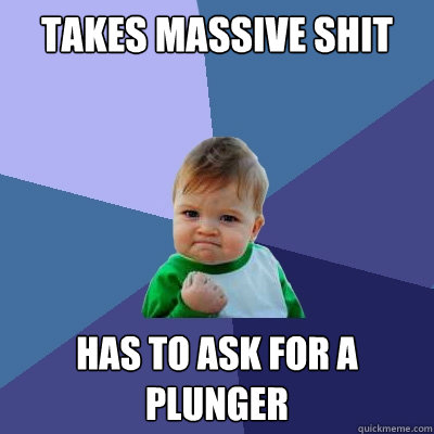 takes massive shit has to ask for a plunger - Success Kid