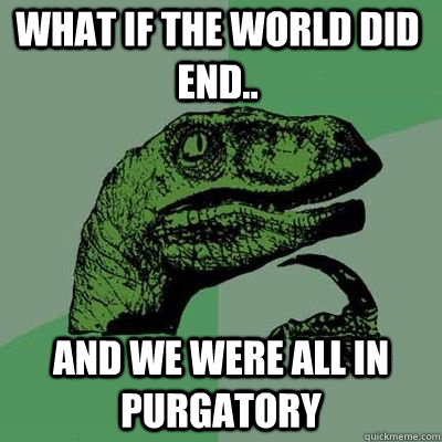 what if the world did end and we were all in purgatory  - Philosoraptor