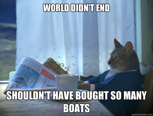 world didnt end shouldnt have bought so many boats - The One Percent Cat