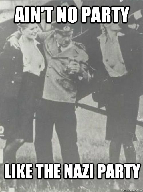aint no party like the nazi party - Party Hitler