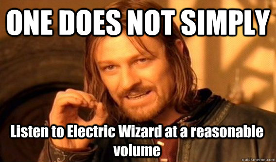 one does not simply listen to electric wizard at a reasonabl - One Does Not Simply