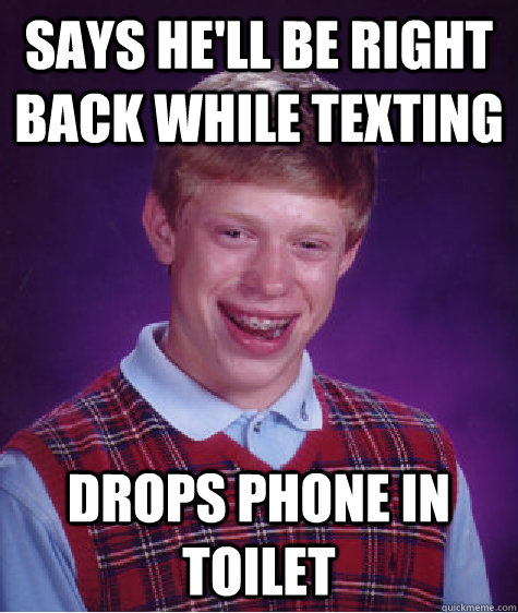 says hell be right back while texting drops phone in toilet - Bad Luck Brian