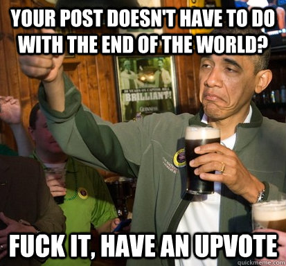 your post doesnt have to do with the end of the world fuck - Upvote Obama