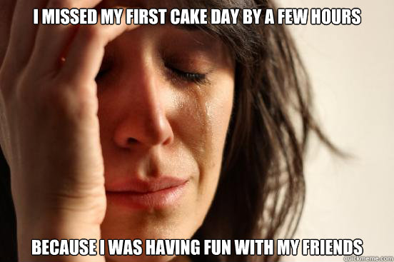 i missed my first cake day by a few hours because i was havi - First World Problems