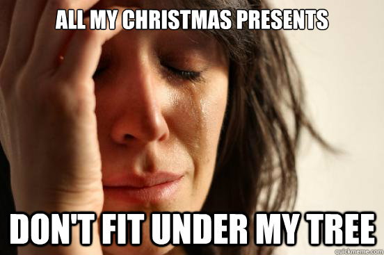all my christmas presents dont fit under my tree - First World Problems