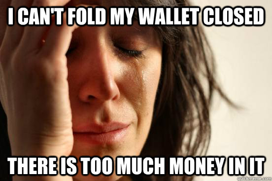 i cant fold my wallet closed there is too much money in it - First World Problems
