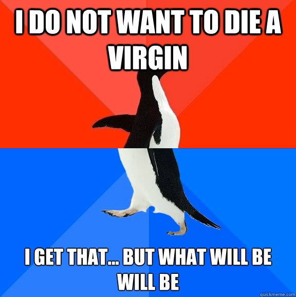 i do not want to die a virgin i get that but what will be - Awesome Awkward Penguin