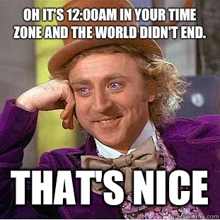 Oh its 1200am in your time zone and the World didnt end That - Condescending Wonka