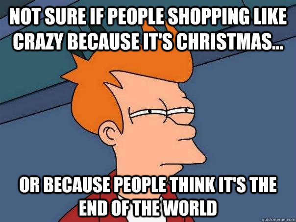 not sure if people shopping like crazy because its christma - Futurama Fry
