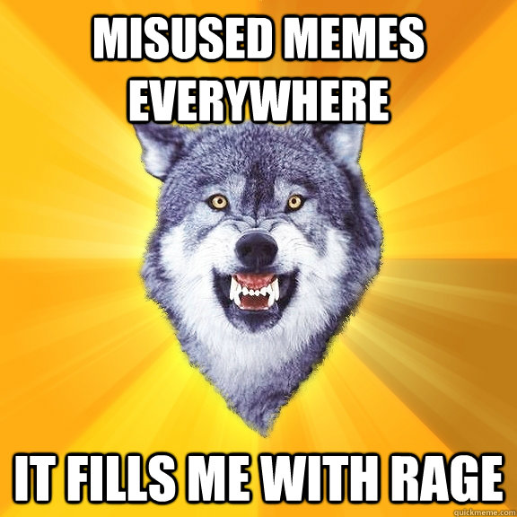 misused memes everywhere it fills me with rage - Courage Wolf