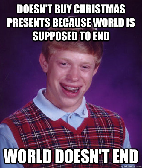 doesnt buy christmas presents because world is supposed to  - Bad Luck Brian
