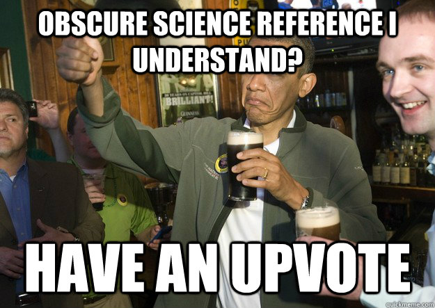 obscure science reference i understand have an upvote - BARACK OBAMA APPROVES