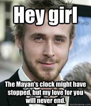 hey girl the mayans clock might have stopped but my love f - Ryan gosling