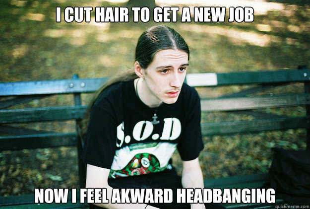 i cut hair to get a new job now i feel akward headbanging - First World Metal Problems