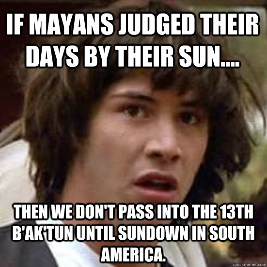 if mayans judged their days by their sun then we dont p - conspiracy keanu