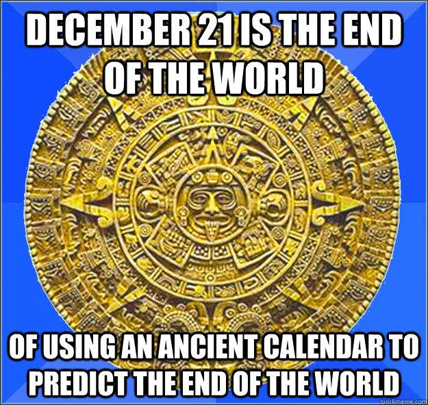 december 21 is the end of the world of using an ancient cale - Misunderstood Mayan Calendar